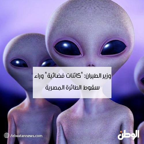 حقيقة تصريح وزير الطيران بأن كائنات فضائية وراء سقوط الطائرة المصرية